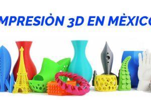 Impresión 3D en Mexico